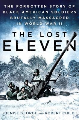 Cover image for The lost eleven : the forgotten story of black American soldiers brutally massacred in World War II