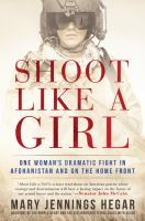 Cover image for Shoot like a girl : one woman's dramatic fight in Afghanistan and on the home front