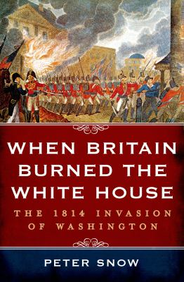 Cover image for When Britain burned the White House : the 1814 invasion of Washington