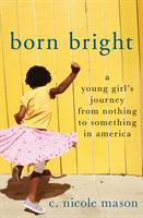 Cover image for Born bright : a young girl's journey from nothing to something in America