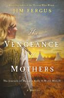 Cover image for The vengeance of mothers : the journals of Margaret Kelly & Molly McGill : [a novel]