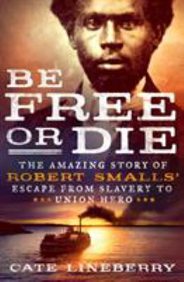 Cover image for Be free or die : the amazing story of Robert Smalls' escape from slavery to Union hero