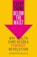 Cover image for Everything below the waist : why health care needs a feminist revolution