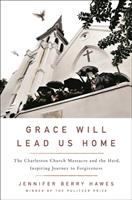 Cover image for Grace will lead us home : the Charleston Church Massacre and the hard, inspiring journey to forgiveness