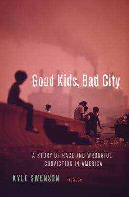 Cover image for Good kids, bad city : a story of race and wrongful conviction in America's rust belt
