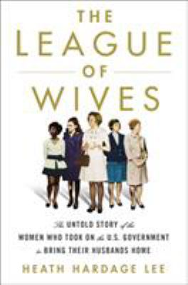 Cover image for The League of Wives : the untold story of the women who took on the U.S. government to bring their husbands home