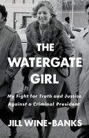 Cover image for The Watergate girl : my fight for truth and justice against a criminal president