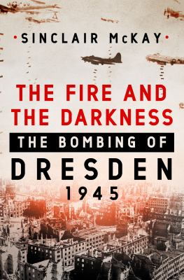 Cover image for The fire and the darkness : the bombing of Dresden, 1945