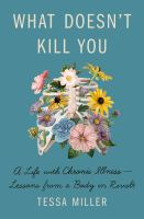 Cover image for What doesn't kill you : a life with chronic illness-lessons from a body in revolt