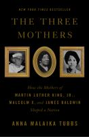 Cover image for The three mothers : how the mothers of Martin Luther King, Jr., Malcolm X, and James Baldwin shaped a nation