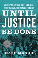 Cover image for Until justice be done : America's first civil rights movement, from the Revolution to Reconstruction