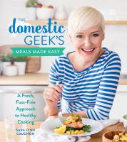 Cover image for The domestic geek's meals made easy : a fresh, fuss-free approach to healthy cooking