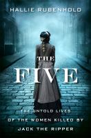 Cover image for The five : the untold lives of the women killed by Jack the Ripper