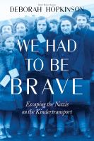 Cover image for We had to be brave : escaping the Nazis on the Kindertransport
