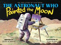 Cover image for The astronaut who painted the moon : the true story of Alan Bean