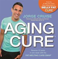 Cover image for The aging cure : reverse 10 years in one week with the fat-melting carb swap