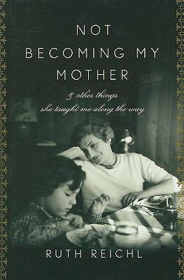 Cover image for Not becoming my mother and other things she taught me along the way