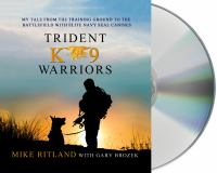 Cover image for Trident K9 warriors [my tale from the training ground to the battlefield with elite Navy SEAL canines]