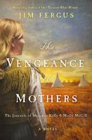 Cover image for The vengeance of mothers : the journals of Margaret Kelly & Molly McGill