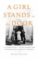 Cover image for A girl stands at the door : the generation of young women who desegregated America's schools,