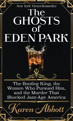 Cover image for The ghosts of Eden Park : the bootleg king, the women who pursued him, and the murder that shocked jazz-age America