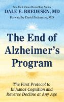 Cover image for The end of Alzheimer's program : the first protocol to enhance cognition and reverse decline at any age