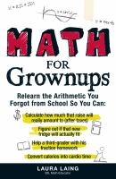 Cover image for Math for grownups : relearn the arithmetic you forgot from school so you can: calculate how much that raise will really amount to (after taxes), figure out if that new fridge will actually fit, help a third-grader with his fraction homework, convert calories into cardio time