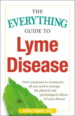 Cover image for The everything guide to Lyme disease : from symptoms to treatments, all you need to manage the physical and psychological effects of Lyme disease