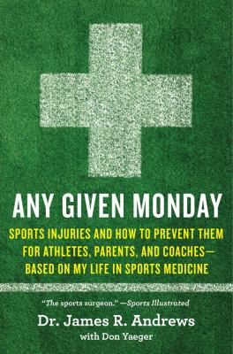 Cover image for Any given Monday : sports injuries and how to prevent them, for athletes, parents, and coaches : based on my life in sports medicine