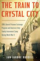 Cover image for The train to Crystal City : FDR's secret prisoner exchange program and America's only family internment camp during World War II