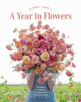Cover image for Floret Farm's a year in flowers : designing gorgeous arrangements for every season