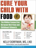 Cover image for Cure your child with food! : the hidden connection between nutrition and childhood ailments