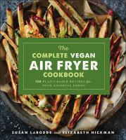 Cover image for The complete vegan air fryer cookbook : 150 plant-based recipes for your favorite foods