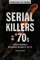 Cover image for Serial killers of the '70s : behind a notorious decade of death