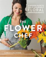 Cover image for The flower chef : a modern guide to do-it-yourself floral arrangements