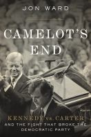 Cover image for Camelot's end : Kennedy vs. Carter, and the fight that broke the Democratic Party