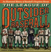 Cover image for The league of outsider baseball : an illustrated history of baseball's forgotten heroes