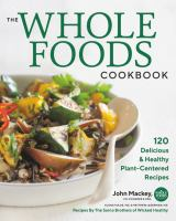 Cover image for The whole foods cookbook : 120 delicious & healthy plant-centered recipes