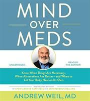 Cover image for Mind over meds : know when drugs are necessary, when alternatives are better-- and when to let your body heal on its own
