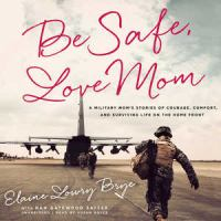Cover image for Be safe, love mom : a military mom's stories of courage, comfort, and surviving life on the home front