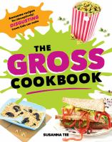 Cover image for The gross cookbook : awesome recipes for (deceptively) disgusting treats kids can make