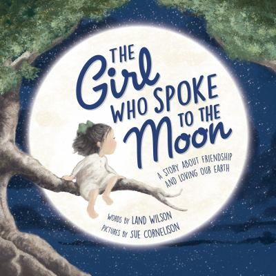 Cover image for The girl who spoke to the Moon : a story about friendship and loving our Earth