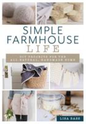 Cover image for Simple farmhouse life : DIY projects for the all-natural, handmade home