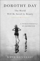 Cover image for Dorothy Day : the world will be saved by beauty : an intimate portrait of my grandmother