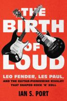 Cover image for The birth of loud : Leo Fender, Les Paul, and the guitar-pioneering rivalry that shaped rock 'n' roll