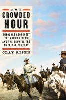 Cover image for The crowded hour : Theodore Roosevelt, the Rough Riders, and the dawn of the American century