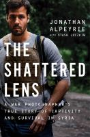Cover image for The shattered lens : a war photographer's true story of captivity and survival in Syria