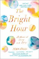 Cover image for The bright hour : a memoir of living and dying