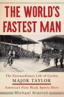 Cover image for The world's fastest man : the extraordinary life of cyclist Major Taylor, America's first Black sports hero