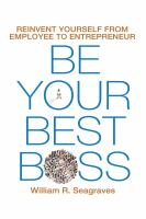 Cover image for Be your best boss : reinvent yourself from employee to entrepreneur